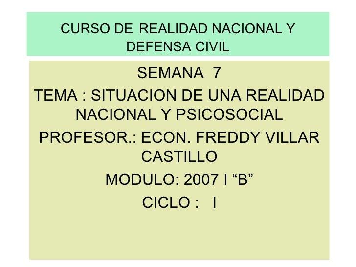CURSO DE   REALIDAD NACIONAL Y DEFENSA CIVIL SEMANA  7 TEMA : SITUACION DE UNA REALIDAD NACIONAL Y PSICOSOCIAL PROFESOR.: ...