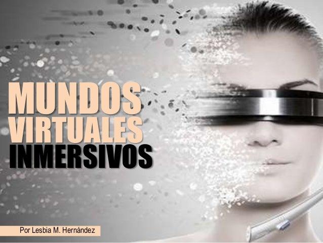 VIRTUALES MUNDOS Por Lesbia M. Hernández INMERSIVOS