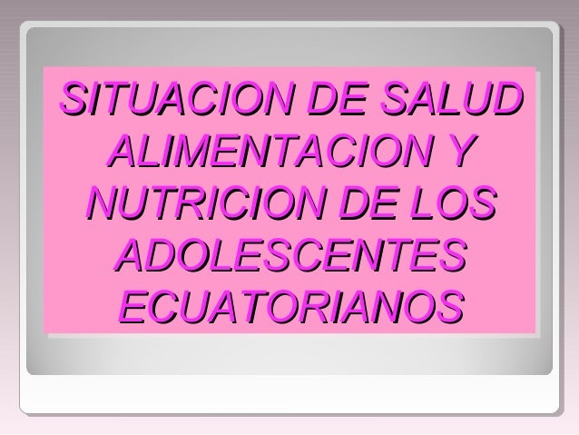 SITUACION DE SALUDSITUACION DE SALUD ALIMENTACION YALIMENTACION Y NUTRICION DE LOSNUTRICION DE LOS ADOLESCENTESADOLESCENTE...
