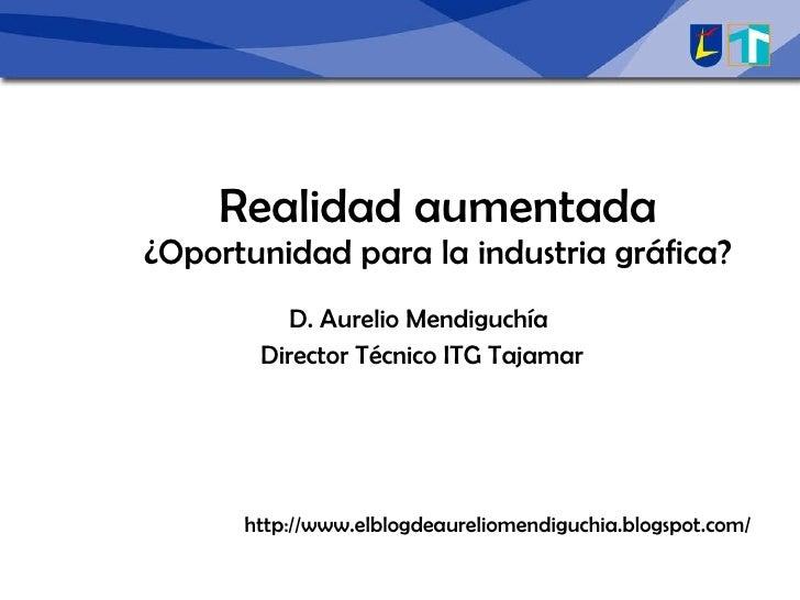 Realidad aumentada ¿Oportunidad para la industria gráfica? D. Aurelio Mendiguchía Director Técnico ITG Tajamar http://www....