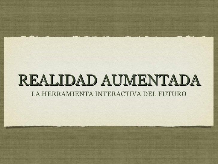 REALIDAD AUMENTADA <ul><li>LA HERRAMIENTA INTERACTIVA DEL FUTURO </li></ul>