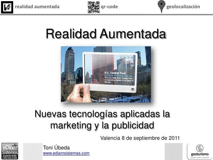 Realidad Aumentada<br />Nuevas tecnologías aplicadas la marketing y la publicidad<br />Valencia 8 de septiembre de 2011 <b...