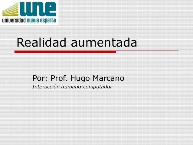 Realidad aumentadaPor: Prof. Hugo MarcanoInteracción humano-computador