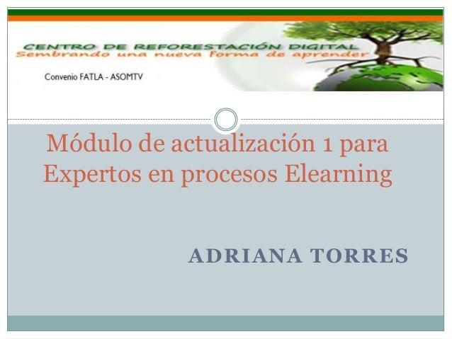 ADRIANA TORRESMódulo de actualización 1 paraExpertos en procesos Elearning