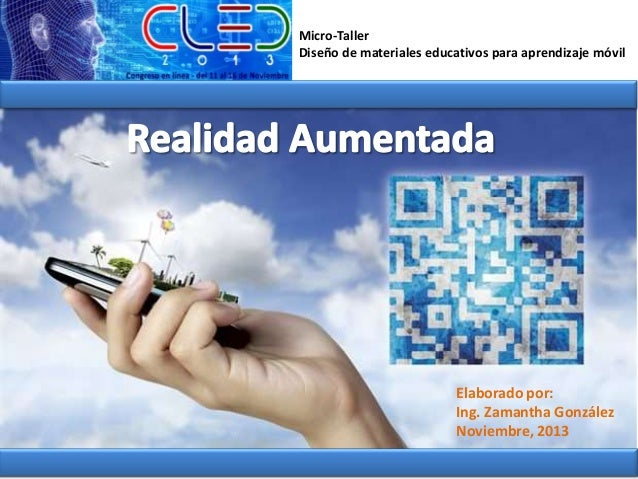 Micro-Taller Diseño de materiales educativos para aprendizaje móvil  Elaborado por: Ing. Zamantha González Noviembre, 2013