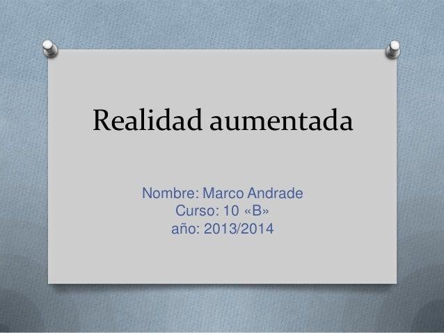 Realidad aumentada Nombre: Marco Andrade Curso: 10 «B» año: 2013/2014