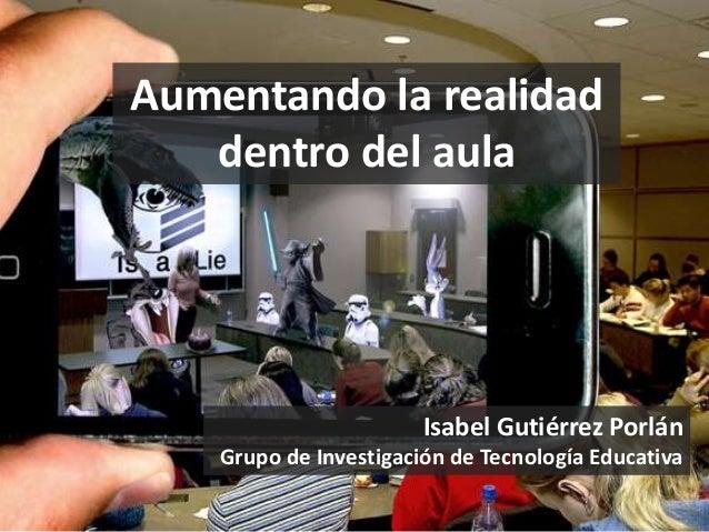 Aumentando la realidad  dentro del aula  Isabel Gutiérrez Porlán  Grupo de Investigación de Tecnología Educativa