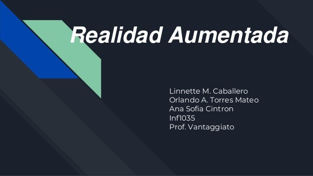 Realidad Aumentada Linnette M. Caballero Orlando A. Torres Mateo Ana Sofia Cintron Inf1035 Prof. Vantaggiato