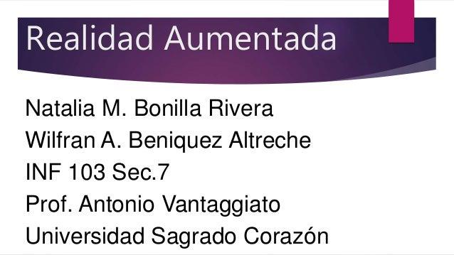 Realidad Aumentada Natalia M. Bonilla Rivera Wilfran A. Beniquez Altreche INF 103 Sec.7 Prof. Antonio Vantaggiato Universi...