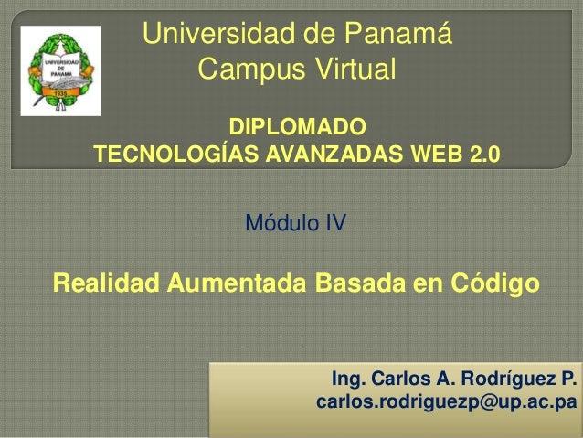 Universidad de Panamá Campus Virtual DIPLOMADO TECNOLOGÍAS AVANZADAS WEB 2.0 Módulo IV Realidad Aumentada Basada en Código...
