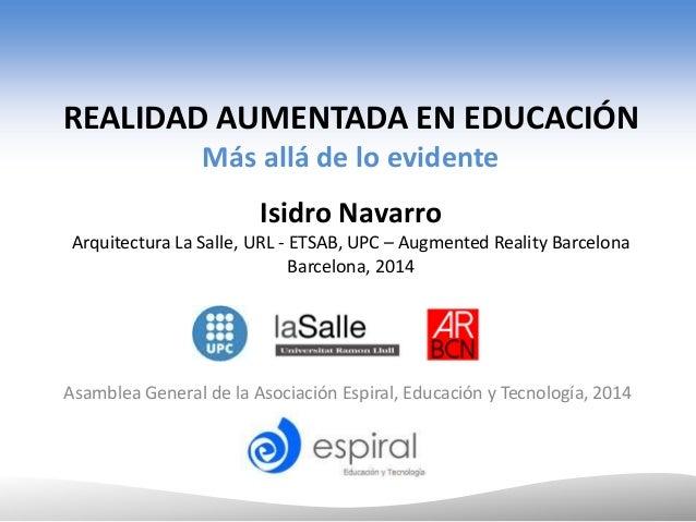 REALIDAD AUMENTADA EN EDUCACIÓN Más allá de lo evidente Isidro Navarro Arquitectura La Salle, URL - ETSAB, UPC – Augmented...