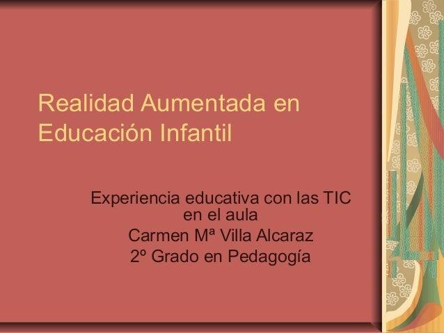 Realidad Aumentada enEducación Infantil    Experiencia educativa con las TIC                en el aula        Carmen Mª Vi...