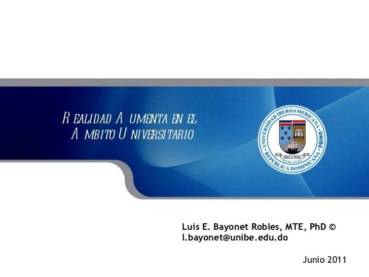 Realidad Aumenta en el  Ambito Universitario Luis E. Bayonet Robles, MTE, PhD © [email_address] Junio 2011