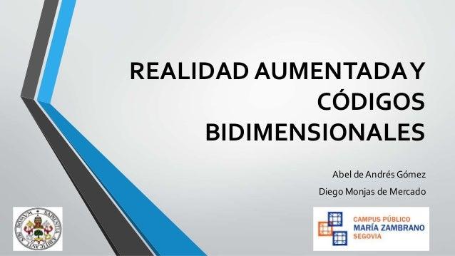 REALIDAD AUMENTADA Y CÓDIGOS BIDIMENSIONALES Abel de Andrés Gómez  Diego Monjas de Mercado