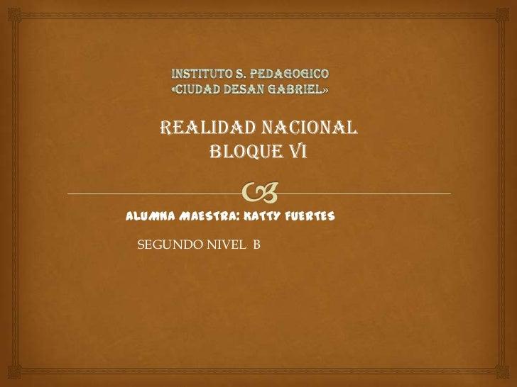 INSTITUTO S. PEDAGOGICO<br />«CIUDAD DESAN GABRIEL»<br />REALIDAD NACIONAL<br />BLOQUE VI<br />ALUMNA MAESTRA: KATTY FUERT...