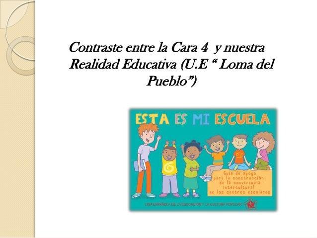 """Contraste entre la Cara 4 y nuestraRealidad Educativa (U.E """" Loma delPueblo"""")"""