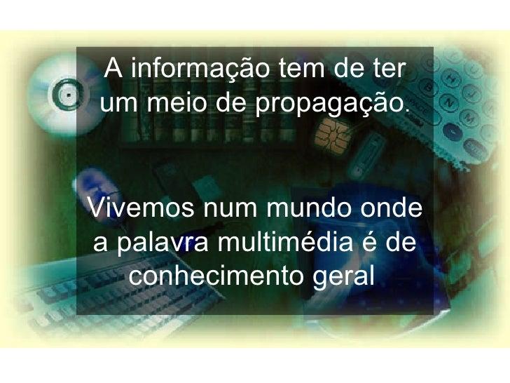 A informação tem de ter um meio de propagação . Vivemos num mundo onde a palavra multimédia é de conhecimento geral .