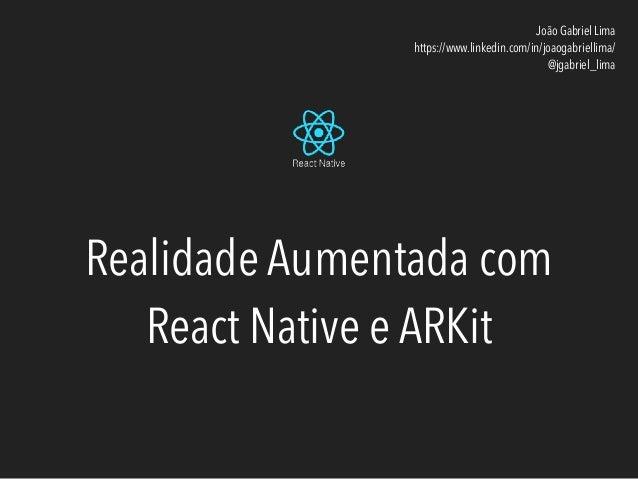 Realidade Aumentada com React Native e ARKit João Gabriel Lima https://www.linkedin.com/in/joaogabriellima/ @jgabriel_lima