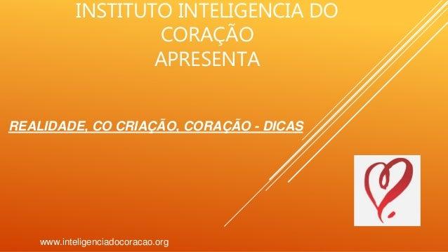 INSTITUTO INTELIGENCIA DO CORAÇÃO APRESENTA www.inteligenciadocoracao.org REALIDADE, CO CRIAÇÃO, CORAÇÃO - DICAS