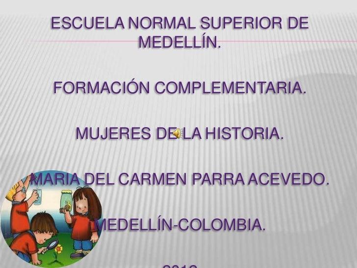 ESCUELA NORMAL SUPERIOR DE           MEDELLÍN.  FORMACIÓN COMPLEMENTARIA.    MUJERES DE LA HISTORIA.MARIA DEL CARMEN PARRA...