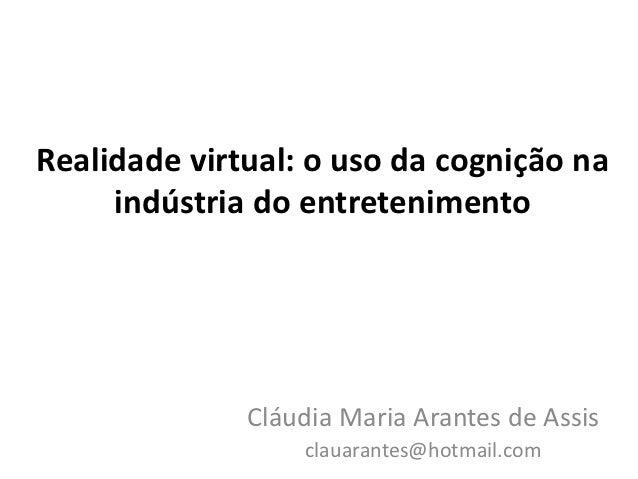 Realidade virtual: o uso da cognição na     indústria do entretenimento              Cláudia Maria Arantes de Assis       ...
