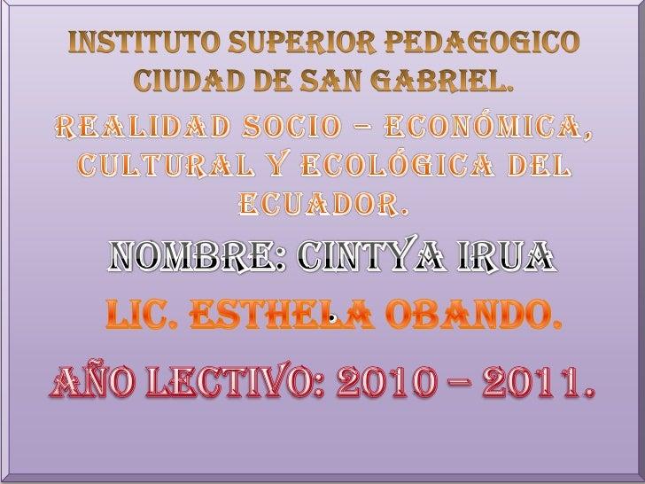 INSTITUTO SUPERIOR PEDAGOGICO <br />CIUDAD DE SAN GABRIEL.<br />REALIDAD SOCIO – ECONÓMICA, <br />CULTURAL Y ECOLÓGICA DEL...