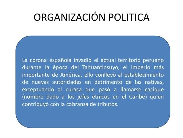ORGANIZACIÓN POLITICALa corona española invadió el actual territorio peruanodurante la época del Tahuantinsuyo, el imperio...