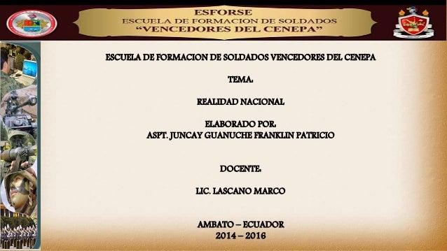 ESCUELA DE FORMACION DE SOLDADOS VENCEDORES DEL CENEPA TEMA: REALIDAD NACIONAL ELABORADO POR: ASPT. JUNCAY GUANUCHE FRANKL...