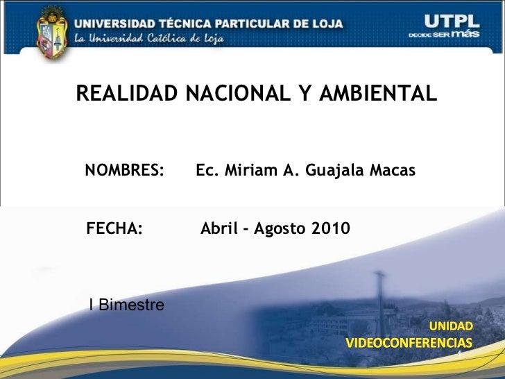 NOMBRES:  Ec. Miriam A. Guajala Macas REALIDAD NACIONAL Y AMBIENTAL FECHA:    Abril - Agosto 2010 I Bimestre