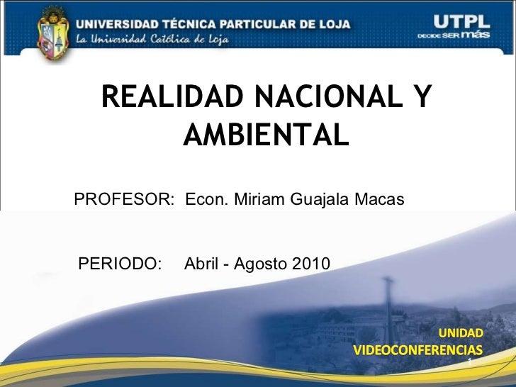 REALIDAD NACIONAL Y AMBIENTAL PROFESOR:   Econ. Miriam Guajala Macas PERIODO:   Abril - Agosto 2010
