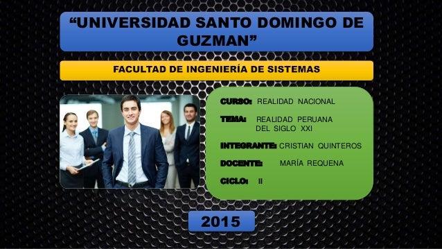"""""""UNIVERSIDAD SANTO DOMINGO DE GUZMAN"""" CURSO: REALIDAD NACIONAL TEMA: REALIDAD PERUANA DEL SIGLO XXI INTEGRANTE: CRISTIAN Q..."""