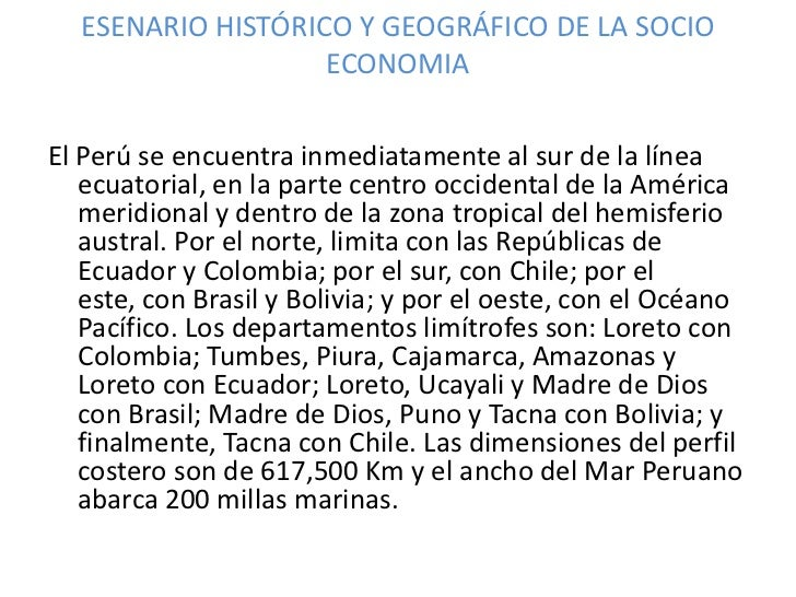 ESENARIO HISTÓRICO Y GEOGRÁFICO DE LA SOCIO ECONOMIA<br />El Perú se encuentra inmediatamente al sur de la línea ecuatoria...