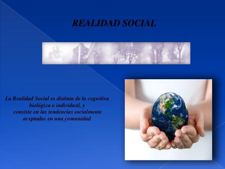 REALIDAD SOCIALLa Realidad Social es distinta de la cognitiva          biológica o individual, y   consiste en las tendenc...