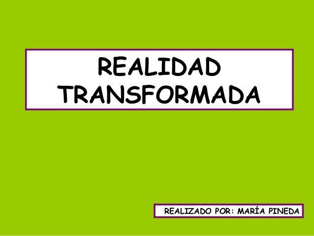 REALIDAD TRANSFORMADA REALIZADO POR: MARÍA PINEDA