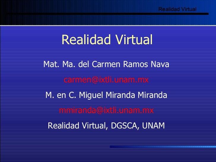 Realidad Virtual Realidad   Virtual Mat. Ma. del Carmen Ramos Nava [email_address] M. en C. Miguel Miranda Miranda [email_...