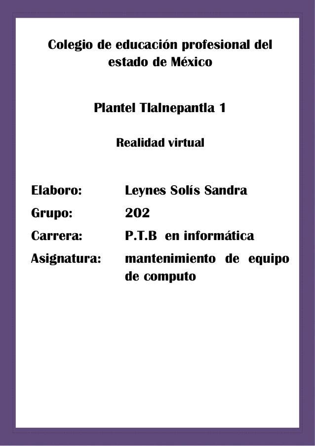 Colegio de educación profesional del estado de México Plantel Tlalnepantla 1 Realidad virtual Elaboro: Leynes Solís Sandra...