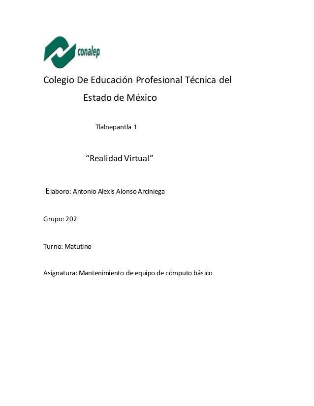 """Colegio De Educación Profesional Técnica del Estado de México Tlalnepantla 1 """"RealidadVirtual"""" Elaboro: Antonio Alexis Alo..."""