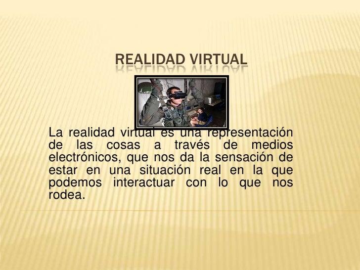 REALIDAD VIRTUAL<br />La realidad virtual es una representación de las cosas a través de medios electrónicos, que nos da ...