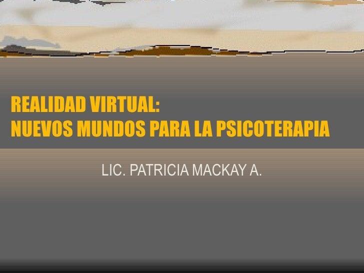 REALIDAD VIRTUAL:  NUEVOS MUNDOS PARA LA PSICOTERAPIA LIC. PATRICIA MACKAY A.