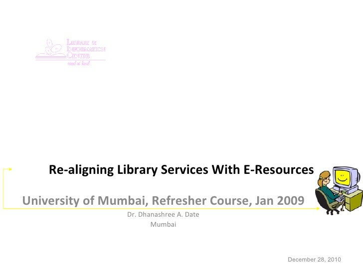 Re-aligning Library Services With E-Resources University of Mumbai, Refresher Course, Jan 2009 Dr. Dhanashree A. Date Mumb...