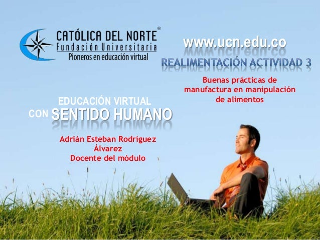 www.ucn.edu.co EDUCACIÓN VIRTUAL CON SENTIDO HUMANO www.ucn.edu.co Buenas prácticas de manufactura en manipulación de alim...