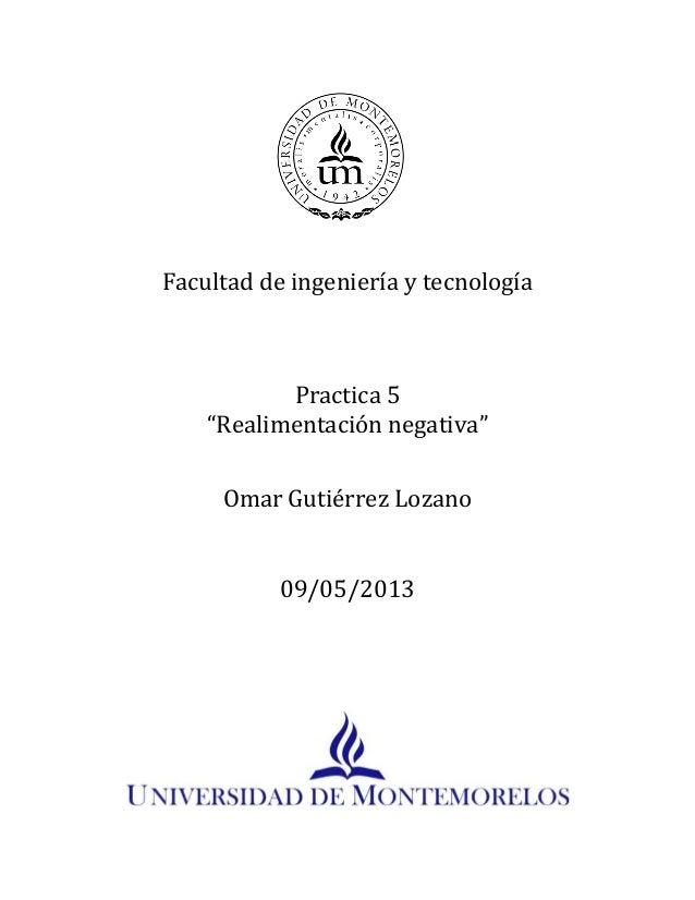 """Facultad de ingeniería y tecnologíaPractica 5""""Realimentación negativa""""Omar Gutiérrez Lozano09/05/2013"""