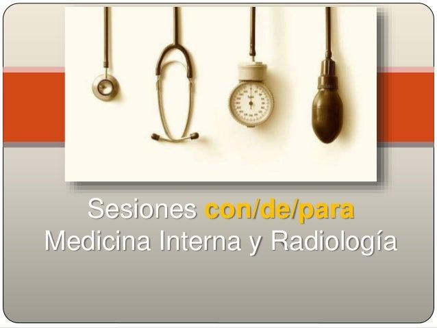 Sesiones con/de/para Medicina Interna y Radiología