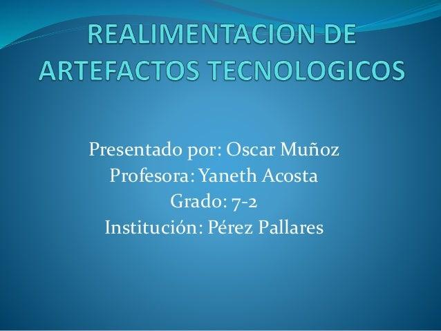 Presentado por: Oscar Muñoz Profesora: Yaneth Acosta Grado: 7-2 Institución: Pérez Pallares