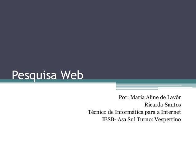 Pesquisa Web Por: Maria Aline de Lavôr Ricardo Santos Técnico de Informática para a Internet IESB- Asa Sul Turno: Vesperti...
