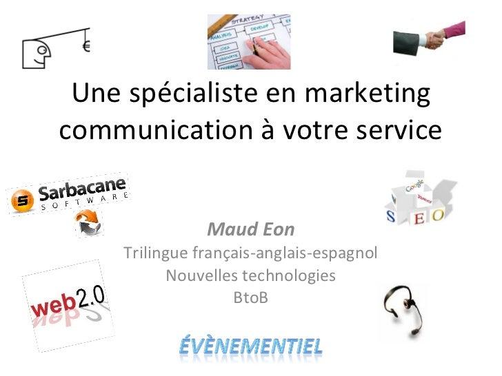 Une spécialiste en marketing communication à votre service Maud Eon Trilingue français-anglais-espagnol Nouvelles technolo...