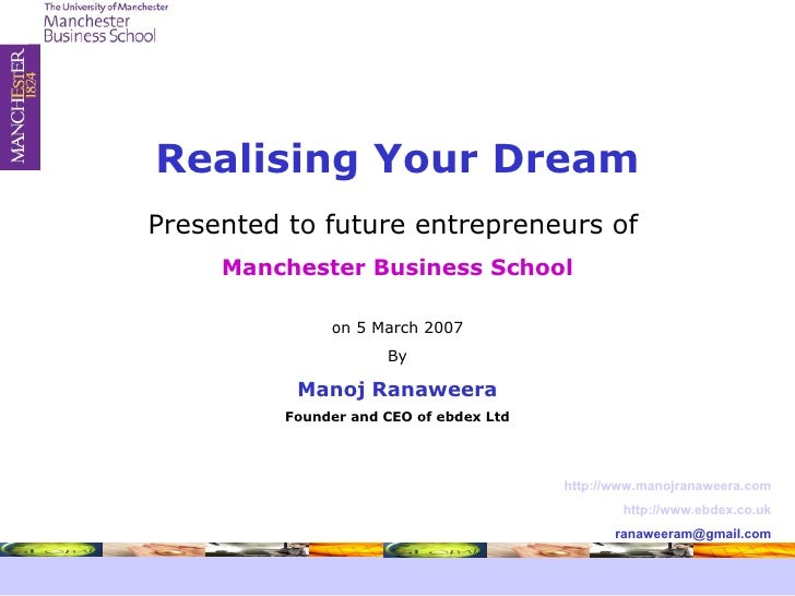 Presented to future entrepreneurs of  Manchester Business School on 5 March 2007 By Manoj Ranaweera Founder and CEO of ebd...