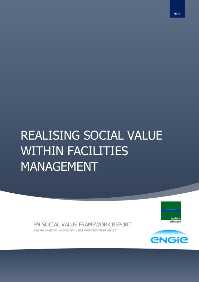 REALISING SOCIAL VALUE WITHIN FACILITIES MANAGEMENT 2016 FM SOCIAL VALUE FRAMEWORK REPORT A SUSTAINABLE FM INDEX SOCIAL VA...