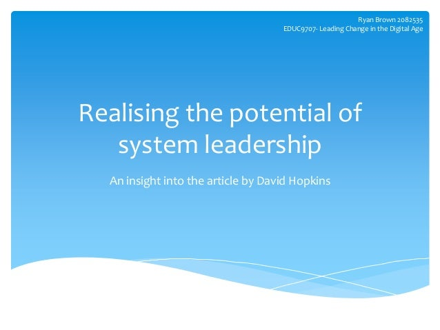Realising the potential of system leadership An insight into the article by David Hopkins Ryan Brown 2082535 EDUC9707- Lea...