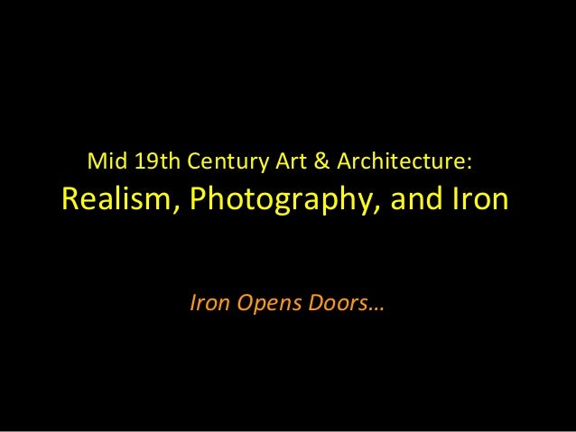Mid 19th Century Art & Architecture:Realism, Photography, and Iron          Iron Opens Doors…